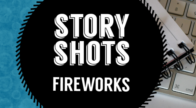 Story Shots: Fireworks Our monthly column featuring creative nonfiction from our contributors—stories so short you can read them in the amount of time it takes to drink a shot.